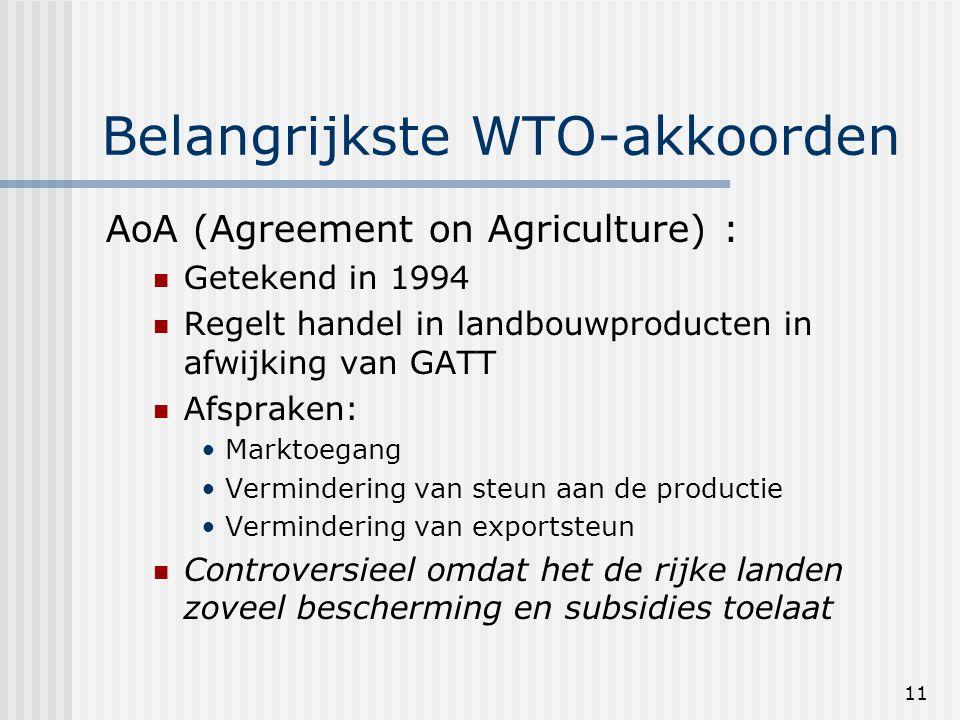 11 Belangrijkste WTO-akkoorden AoA (Agreement on Agriculture) : Getekend in 1994 Regelt handel in landbouwproducten in afwijking van GATT Afspraken: Marktoegang Vermindering van steun aan de productie Vermindering van exportsteun Controversieel omdat het de rijke landen zoveel bescherming en subsidies toelaat