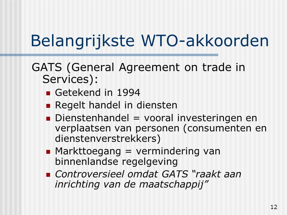 12 Belangrijkste WTO-akkoorden GATS (General Agreement on trade in Services): Getekend in 1994 Regelt handel in diensten Dienstenhandel = vooral investeringen en verplaatsen van personen (consumenten en dienstenverstrekkers) Markttoegang = vermindering van binnenlandse regelgeving Controversieel omdat GATS raakt aan inrichting van de maatschappij