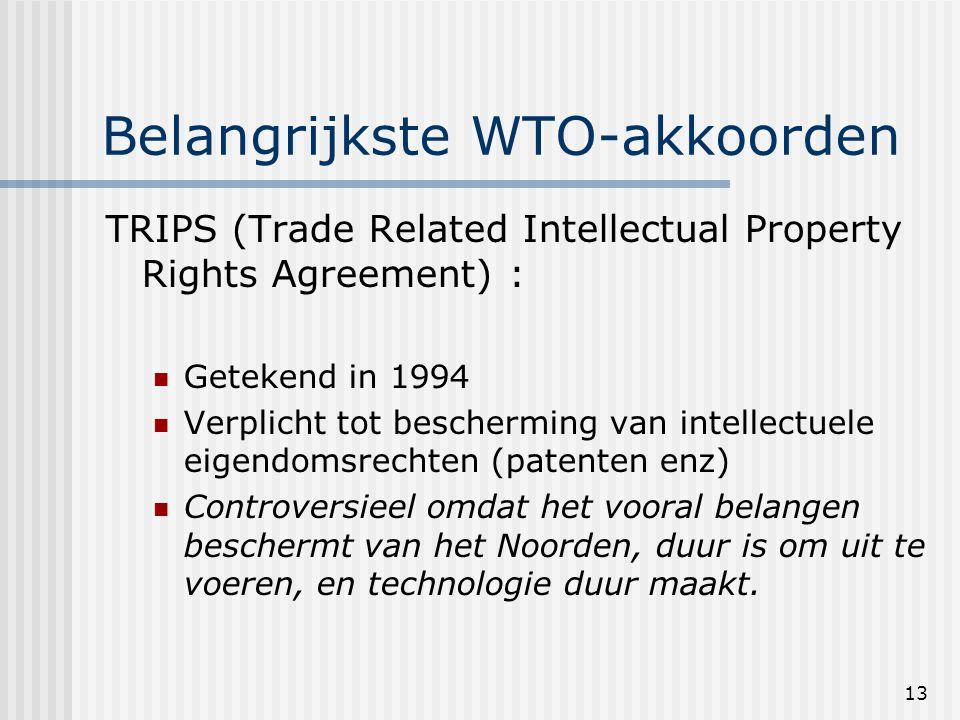 13 Belangrijkste WTO-akkoorden TRIPS (Trade Related Intellectual Property Rights Agreement) : Getekend in 1994 Verplicht tot bescherming van intellectuele eigendomsrechten (patenten enz) Controversieel omdat het vooral belangen beschermt van het Noorden, duur is om uit te voeren, en technologie duur maakt.