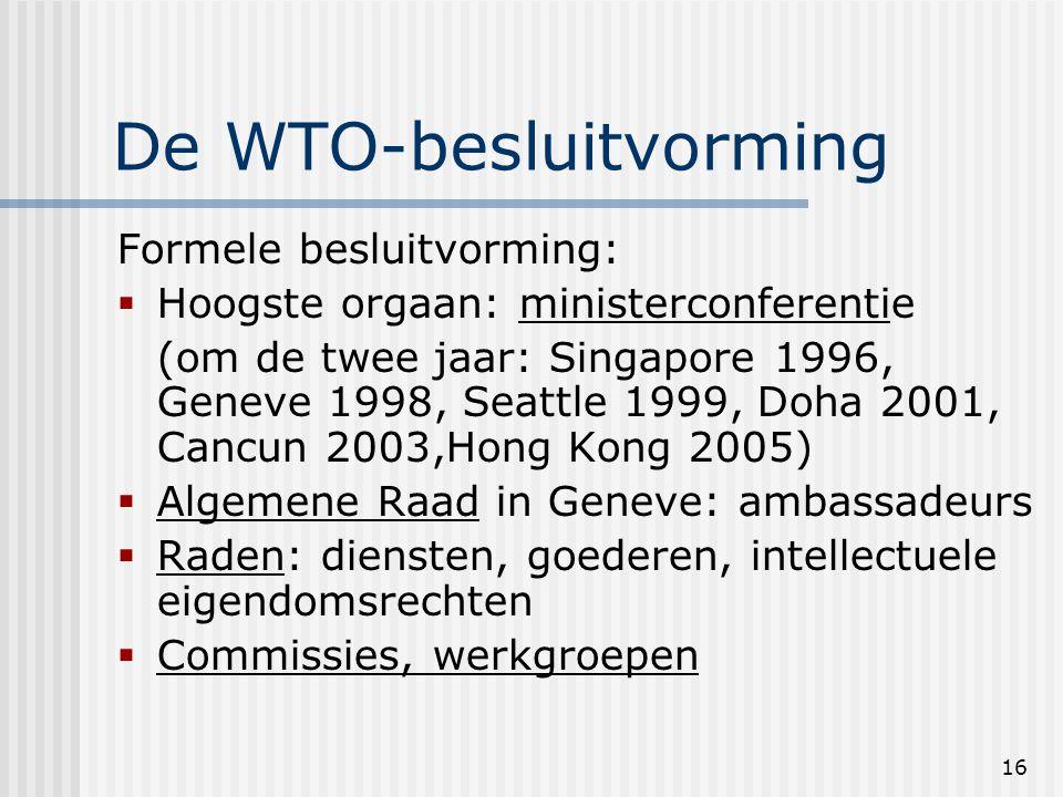 16 De WTO-besluitvorming Formele besluitvorming:  Hoogste orgaan: ministerconferentie (om de twee jaar: Singapore 1996, Geneve 1998, Seattle 1999, Doha 2001, Cancun 2003,Hong Kong 2005)  Algemene Raad in Geneve: ambassadeurs  Raden: diensten, goederen, intellectuele eigendomsrechten  Commissies, werkgroepen