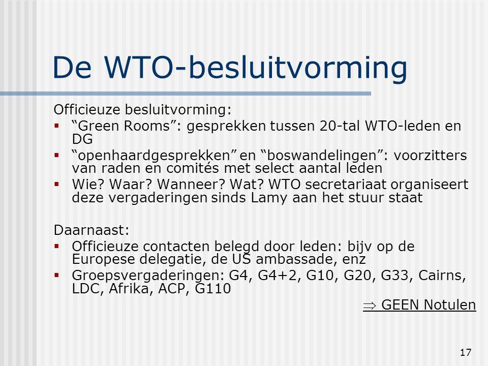 17 De WTO-besluitvorming Officieuze besluitvorming:  Green Rooms : gesprekken tussen 20-tal WTO-leden en DG  openhaardgesprekken en boswandelingen : voorzitters van raden en comités met select aantal leden  Wie.