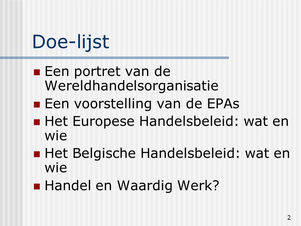 2 Doe-lijst Een portret van de Wereldhandelsorganisatie Een voorstelling van de EPAs Het Europese Handelsbeleid: wat en wie Het Belgische Handelsbeleid: wat en wie Handel en Waardig Werk