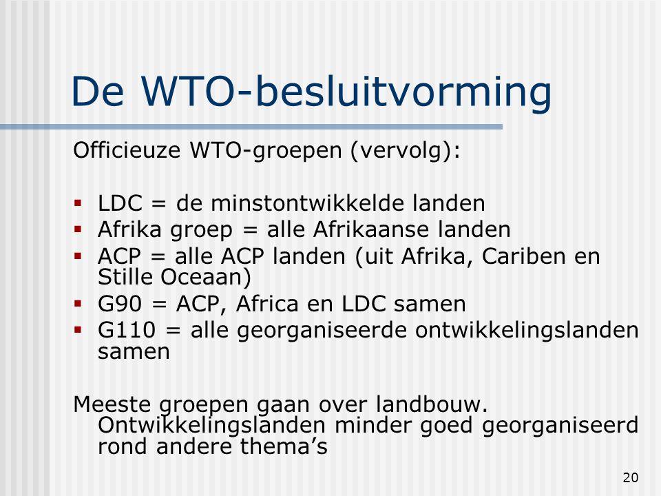 20 De WTO-besluitvorming Officieuze WTO-groepen (vervolg):  LDC = de minstontwikkelde landen  Afrika groep = alle Afrikaanse landen  ACP = alle ACP landen (uit Afrika, Cariben en Stille Oceaan)  G90 = ACP, Africa en LDC samen  G110 = alle georganiseerde ontwikkelingslanden samen Meeste groepen gaan over landbouw.