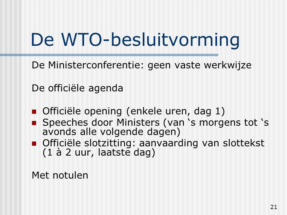 21 De WTO-besluitvorming De Ministerconferentie: geen vaste werkwijze De officiële agenda Officiële opening (enkele uren, dag 1) Speeches door Ministers (van 's morgens tot 's avonds alle volgende dagen) Officiële slotzitting: aanvaarding van slottekst (1 à 2 uur, laatste dag) Met notulen