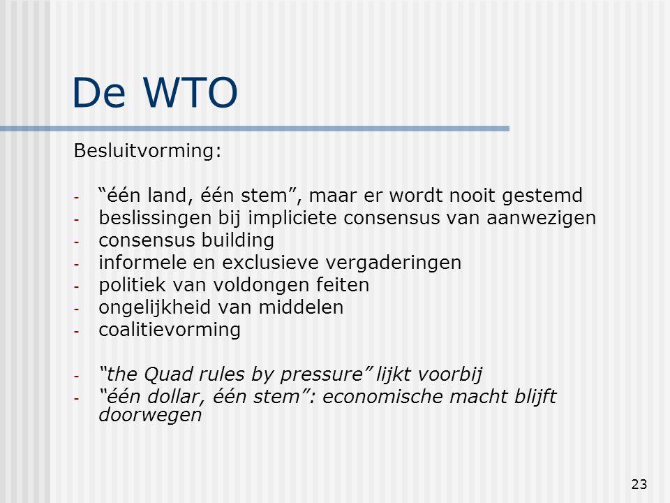 23 De WTO Besluitvorming: - één land, één stem , maar er wordt nooit gestemd - beslissingen bij impliciete consensus van aanwezigen - consensus building - informele en exclusieve vergaderingen - politiek van voldongen feiten - ongelijkheid van middelen - coalitievorming - the Quad rules by pressure lijkt voorbij - één dollar, één stem : economische macht blijft doorwegen