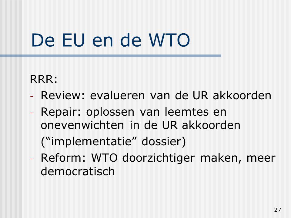 27 De EU en de WTO RRR: - Review: evalueren van de UR akkoorden - Repair: oplossen van leemtes en onevenwichten in de UR akkoorden ( implementatie dossier) - Reform: WTO doorzichtiger maken, meer democratisch
