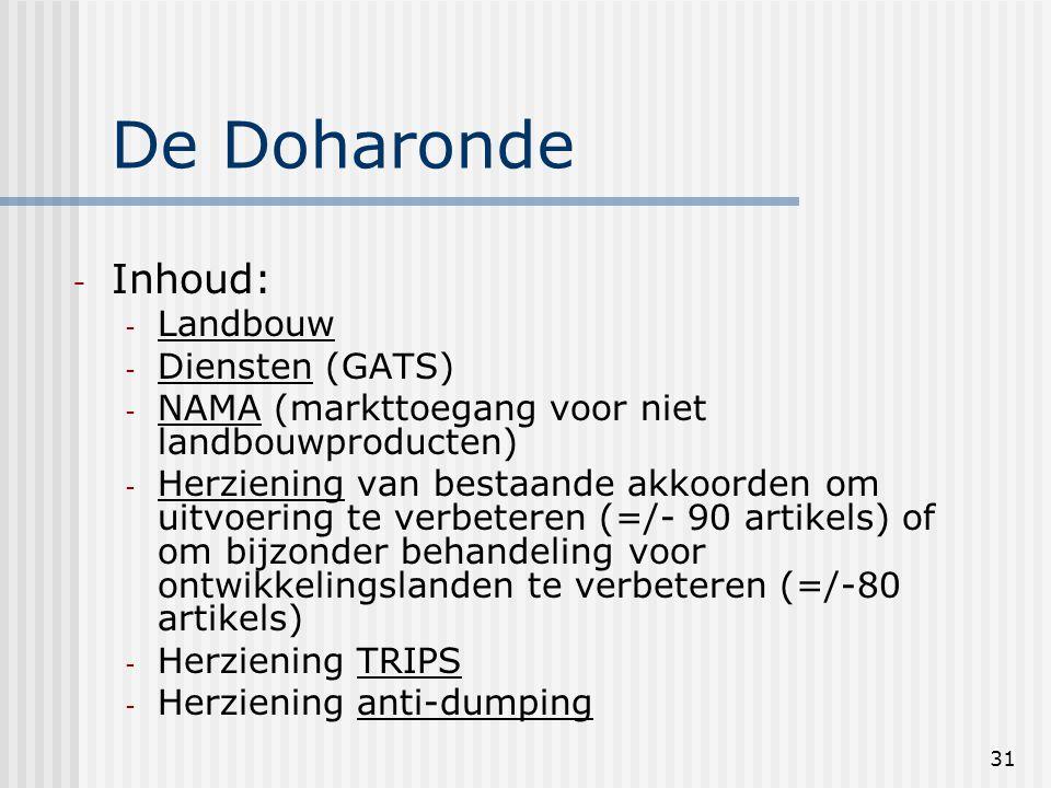 31 De Doharonde - Inhoud: - Landbouw - Diensten (GATS) - NAMA (markttoegang voor niet landbouwproducten) - Herziening van bestaande akkoorden om uitvoering te verbeteren (=/- 90 artikels) of om bijzonder behandeling voor ontwikkelingslanden te verbeteren (=/-80 artikels) - Herziening TRIPS - Herziening anti-dumping