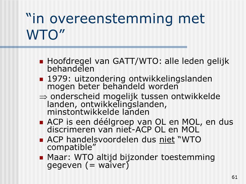 61 in overeenstemming met WTO Hoofdregel van GATT/WTO: alle leden gelijk behandelen 1979: uitzondering ontwikkelingslanden mogen beter behandeld worden  onderscheid mogelijk tussen ontwikkelde landen, ontwikkelingslanden, minstontwikkelde landen ACP is een déélgroep van OL en MOL, en dus discrimeren van niet-ACP OL en MOL ACP handelsvoordelen dus niet WTO compatible Maar: WTO altijd bijzonder toestemming gegeven (= waiver)