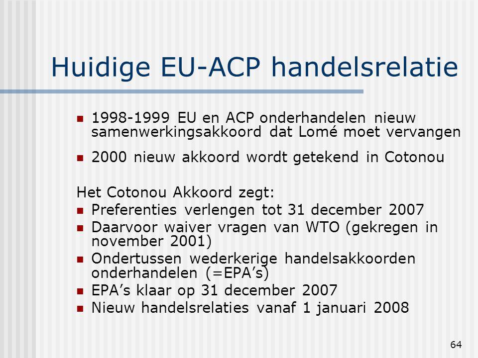 64 Huidige EU-ACP handelsrelatie 1998-1999 EU en ACP onderhandelen nieuw samenwerkingsakkoord dat Lomé moet vervangen 2000 nieuw akkoord wordt getekend in Cotonou Het Cotonou Akkoord zegt: Preferenties verlengen tot 31 december 2007 Daarvoor waiver vragen van WTO (gekregen in november 2001) Ondertussen wederkerige handelsakkoorden onderhandelen (=EPA's) EPA's klaar op 31 december 2007 Nieuw handelsrelaties vanaf 1 januari 2008