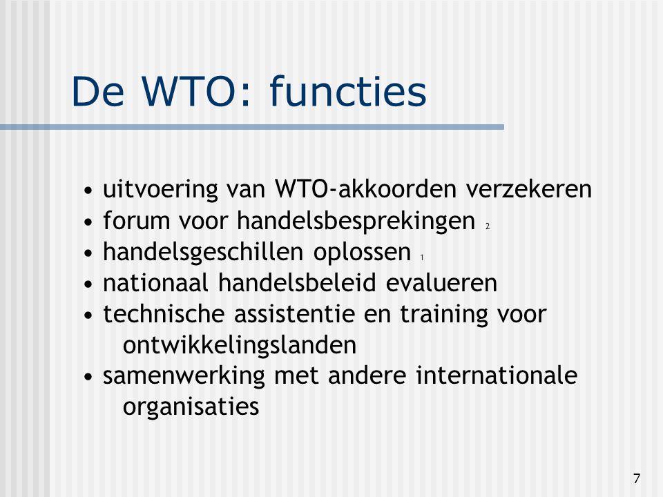 7 De WTO: functies uitvoering van WTO-akkoorden verzekeren forum voor handelsbesprekingen 2 handelsgeschillen oplossen 1 nationaal handelsbeleid evalueren technische assistentie en training voor ontwikkelingslanden samenwerking met andere internationale organisaties