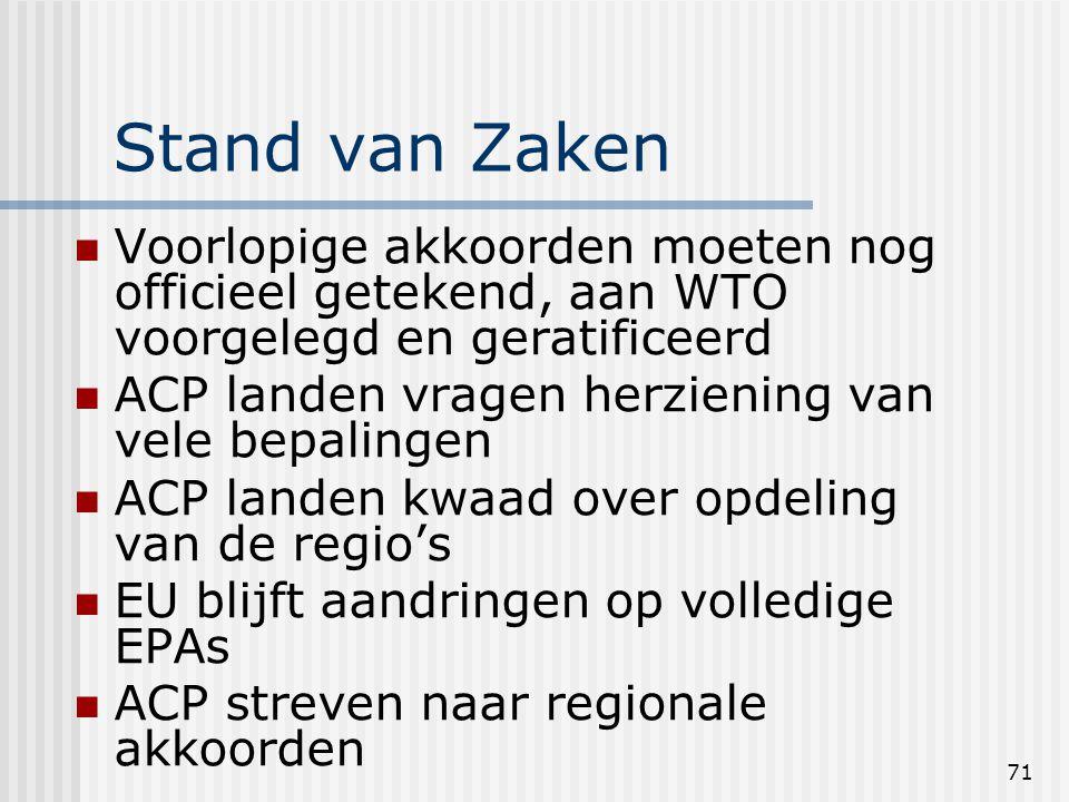 71 Stand van Zaken Voorlopige akkoorden moeten nog officieel getekend, aan WTO voorgelegd en geratificeerd ACP landen vragen herziening van vele bepalingen ACP landen kwaad over opdeling van de regio's EU blijft aandringen op volledige EPAs ACP streven naar regionale akkoorden