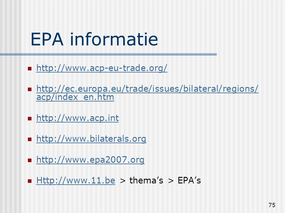 75 EPA informatie http://www.acp-eu-trade.org/ http://ec.europa.eu/trade/issues/bilateral/regions/ acp/index_en.htm http://ec.europa.eu/trade/issues/bilateral/regions/ acp/index_en.htm http://www.acp.int http://www.bilaterals.org http://www.epa2007.org Http://www.11.be > thema's > EPA's Http://www.11.be