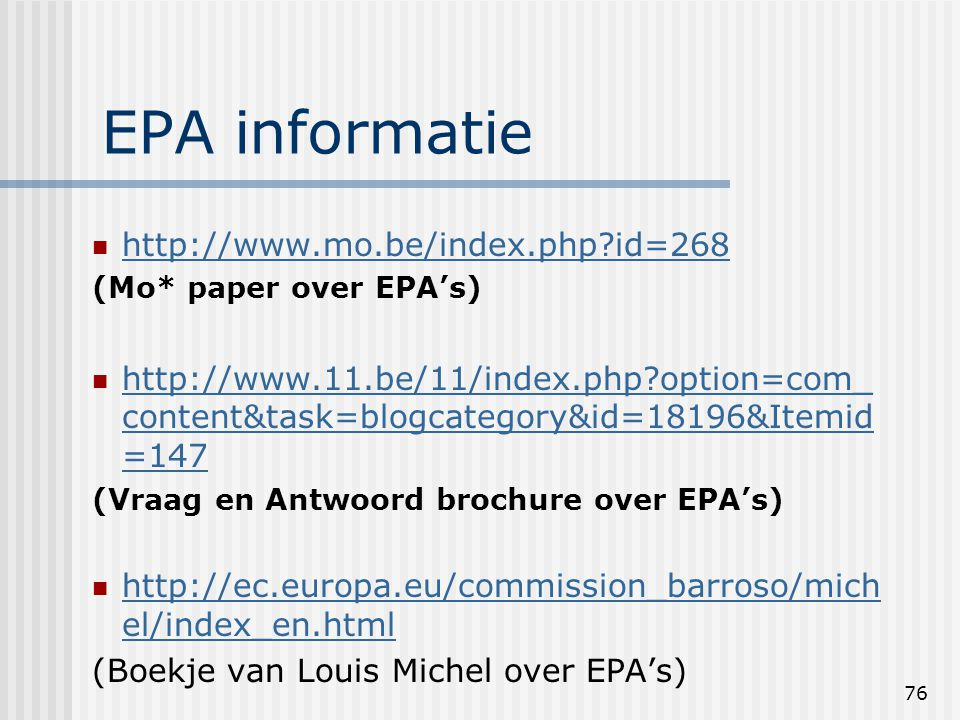 76 EPA informatie http://www.mo.be/index.php id=268 (Mo* paper over EPA's) http://www.11.be/11/index.php option=com_ content&task=blogcategory&id=18196&Itemid =147 http://www.11.be/11/index.php option=com_ content&task=blogcategory&id=18196&Itemid =147 (Vraag en Antwoord brochure over EPA's) http://ec.europa.eu/commission_barroso/mich el/index_en.html http://ec.europa.eu/commission_barroso/mich el/index_en.html (Boekje van Louis Michel over EPA's)