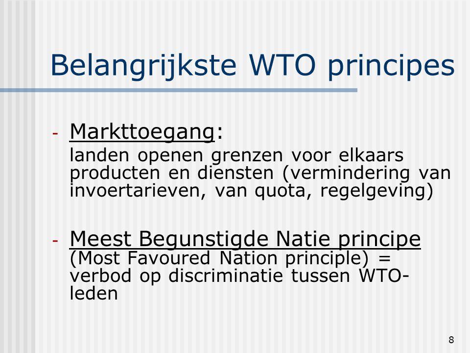 8 Belangrijkste WTO principes - Markttoegang: landen openen grenzen voor elkaars producten en diensten (vermindering van invoertarieven, van quota, regelgeving) - Meest Begunstigde Natie principe (Most Favoured Nation principle) = verbod op discriminatie tussen WTO- leden