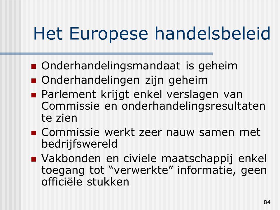 84 Het Europese handelsbeleid Onderhandelingsmandaat is geheim Onderhandelingen zijn geheim Parlement krijgt enkel verslagen van Commissie en onderhandelingsresultaten te zien Commissie werkt zeer nauw samen met bedrijfswereld Vakbonden en civiele maatschappij enkel toegang tot verwerkte informatie, geen officiële stukken