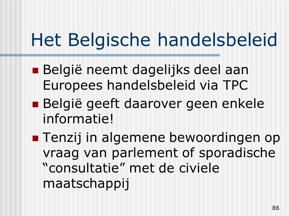 86 Het Belgische handelsbeleid België neemt dagelijks deel aan Europees handelsbeleid via TPC België geeft daarover geen enkele informatie.