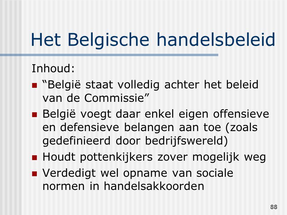88 Het Belgische handelsbeleid Inhoud: België staat volledig achter het beleid van de Commissie België voegt daar enkel eigen offensieve en defensieve belangen aan toe (zoals gedefinieerd door bedrijfswereld) Houdt pottenkijkers zover mogelijk weg Verdedigt wel opname van sociale normen in handelsakkoorden