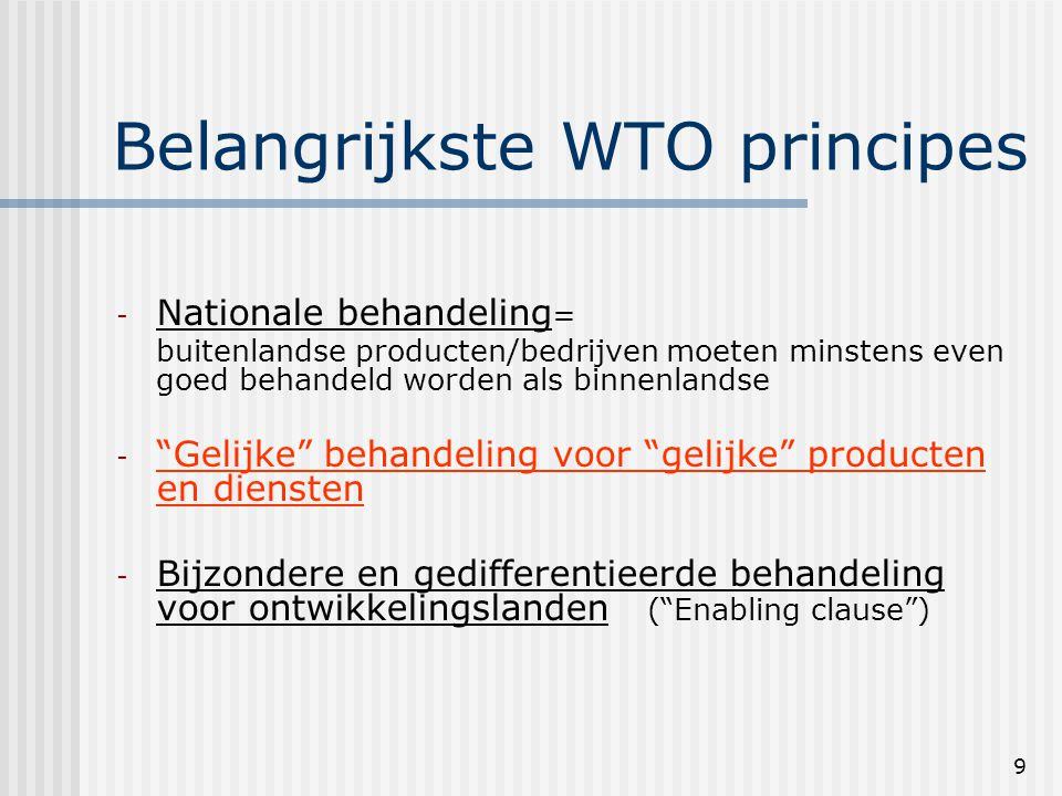 9 Belangrijkste WTO principes - Nationale behandeling = buitenlandse producten/bedrijven moeten minstens even goed behandeld worden als binnenlandse - Gelijke behandeling voor gelijke producten en diensten - Bijzondere en gedifferentieerde behandeling voor ontwikkelingslanden ( Enabling clause )