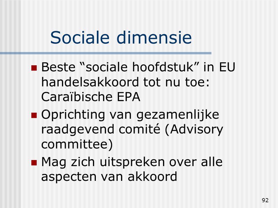 92 Sociale dimensie Beste sociale hoofdstuk in EU handelsakkoord tot nu toe: Caraïbische EPA Oprichting van gezamenlijke raadgevend comité (Advisory committee) Mag zich uitspreken over alle aspecten van akkoord