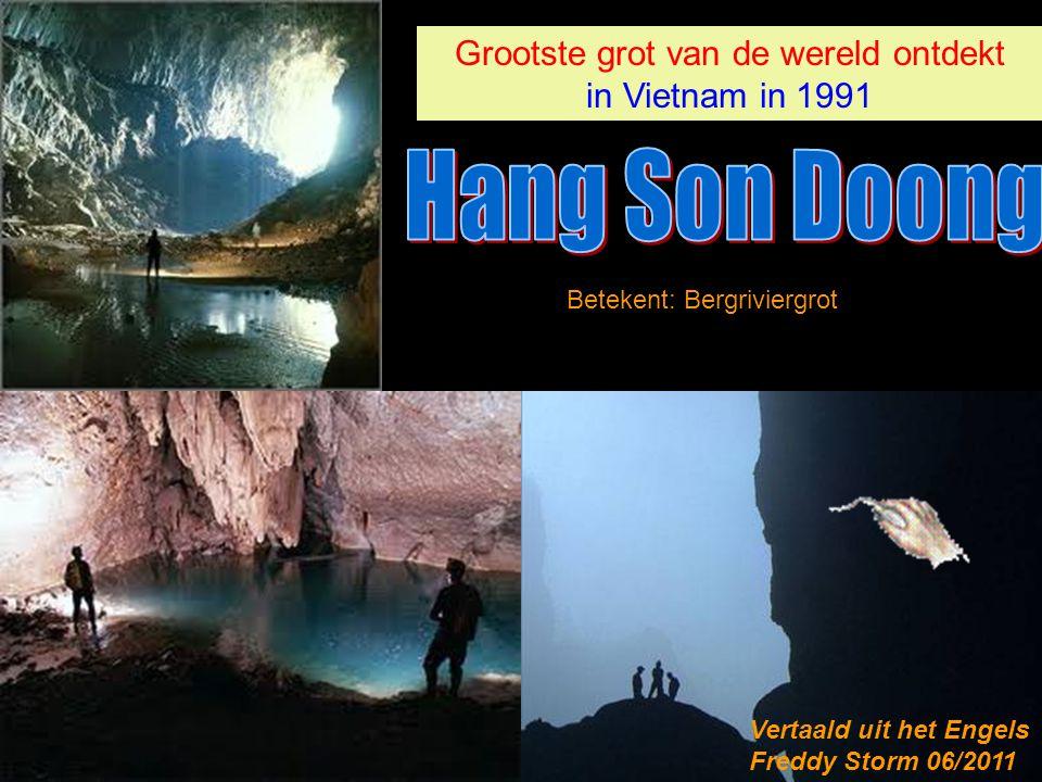 Grootste grot van de wereld ontdekt in Vietnam in 1991 Grootste grot van de wereld ontdekt in Vietnam in 1991 Betekent: Bergriviergrot Vertaald uit het Engels Freddy Storm 06/2011