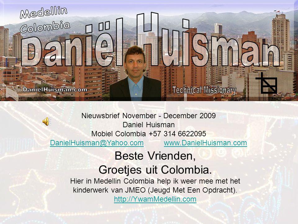 Nieuwsbrief November - December 2009 Daniel Huisman Mobiel Colombia +57 314 6622095 DanielHuisman@Yahoo.comDanielHuisman@Yahoo.com www.DanielHuisman.comwww.DanielHuisman.com Beste Vrienden, Groetjes uit Colombia.