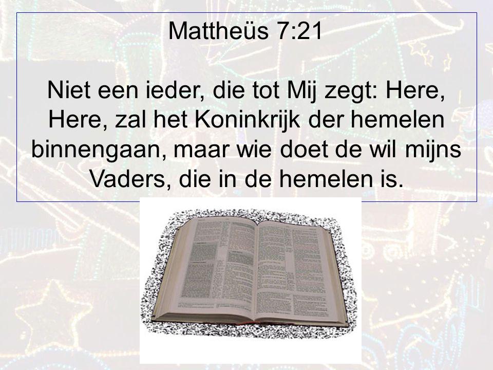 Mattheüs 7:21 Niet een ieder, die tot Mij zegt: Here, Here, zal het Koninkrijk der hemelen binnengaan, maar wie doet de wil mijns Vaders, die in de hemelen is.