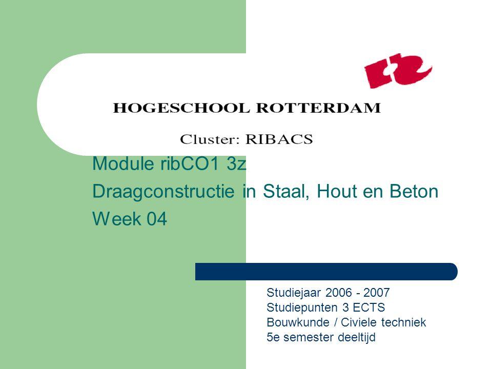 Module ribCO1 3z Draagconstructie in Staal, Hout en Beton Week 04 Studiejaar 2006 - 2007 Studiepunten 3 ECTS Bouwkunde / Civiele techniek 5e semester deeltijd
