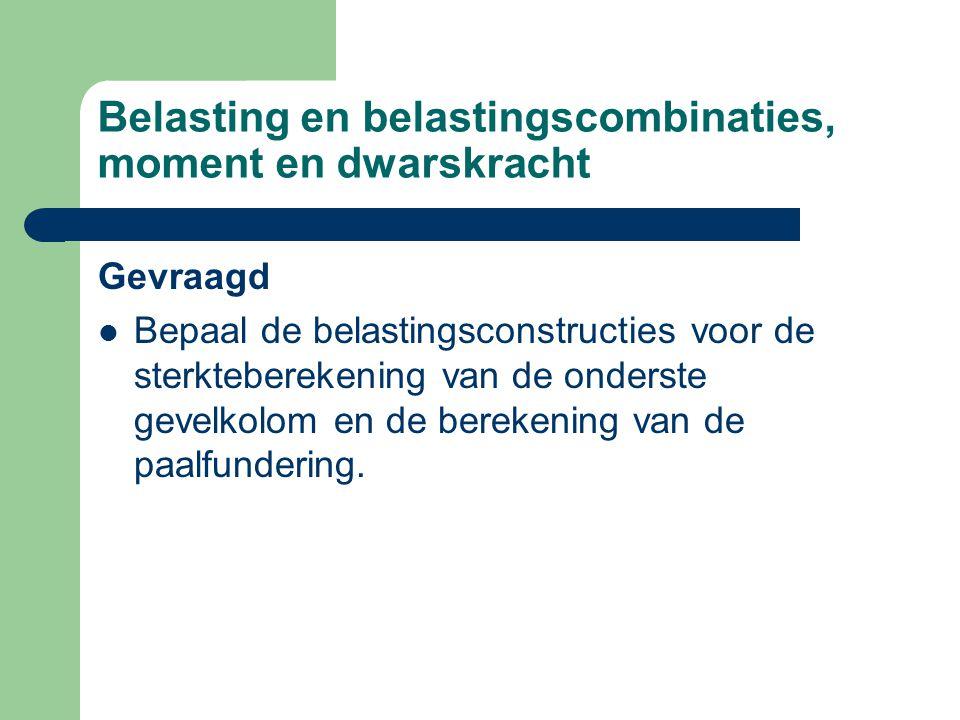 Belasting en belastingscombinaties, moment en dwarskracht Gevraagd Bepaal de belastingsconstructies voor de sterkteberekening van de onderste gevelkolom en de berekening van de paalfundering.