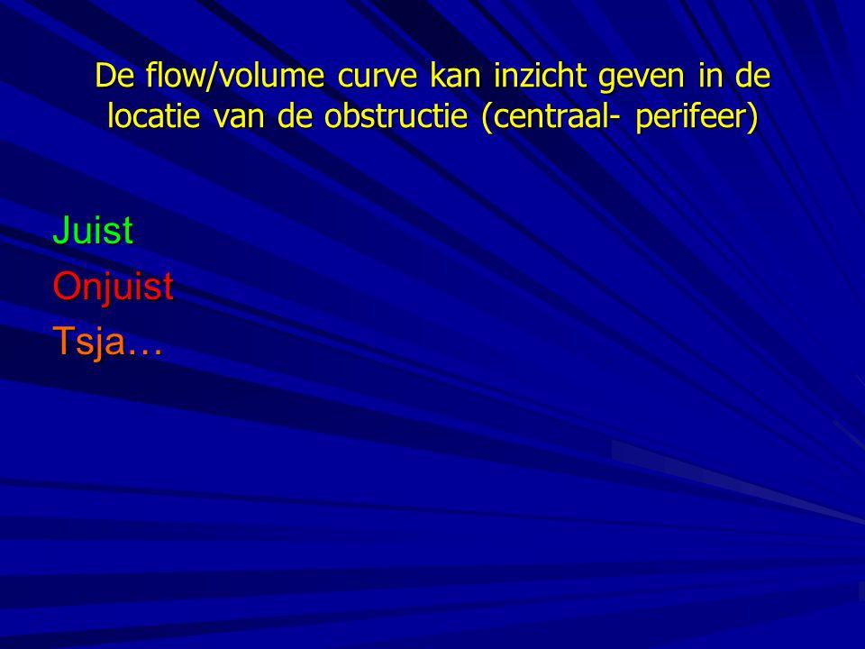 De flow/volume curve kan inzicht geven in de locatie van de obstructie (centraal- perifeer) JuistOnjuistTsja…
