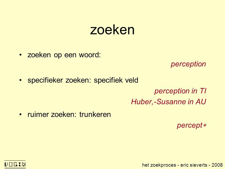 zoeken zoeken op een woord: perception specifieker zoeken: specifiek veld perception in TI Huber,-Susanne in AU ruimer zoeken: trunkeren percept  het zoekproces - eric sieverts - 2008