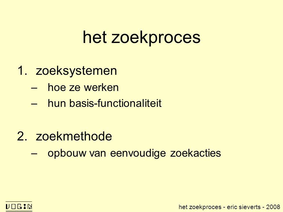 het zoekproces 1.zoeksystemen –hoe ze werken –hun basis-functionaliteit 2.zoekmethode –opbouw van eenvoudige zoekacties het zoekproces - eric sieverts - 2008