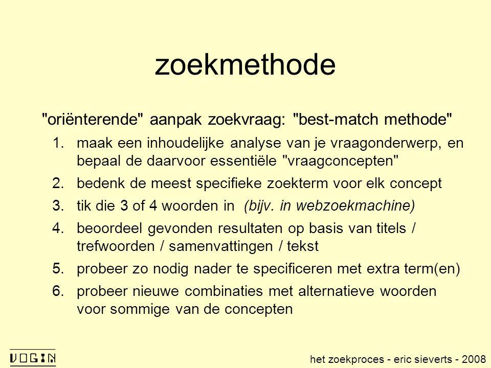 zoekmethode oriënterende aanpak zoekvraag: best-match methode 1.maak een inhoudelijke analyse van je vraagonderwerp, en bepaal de daarvoor essentiële vraagconcepten 2.bedenk de meest specifieke zoekterm voor elk concept 3.tik die 3 of 4 woorden in (bijv.