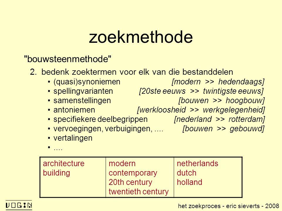 zoekmethode bouwsteenmethode 2.bedenk zoektermen voor elk van die bestanddelen (quasi)synoniemen [modern >> hedendaags] spellingvarianten [20ste eeuws >> twintigste eeuws] samenstellingen [bouwen >> hoogbouw] antoniemen[werkloosheid >> werkgelegenheid] specifiekere deelbegrippen [nederland >> rotterdam] vervoegingen, verbuigingen,....