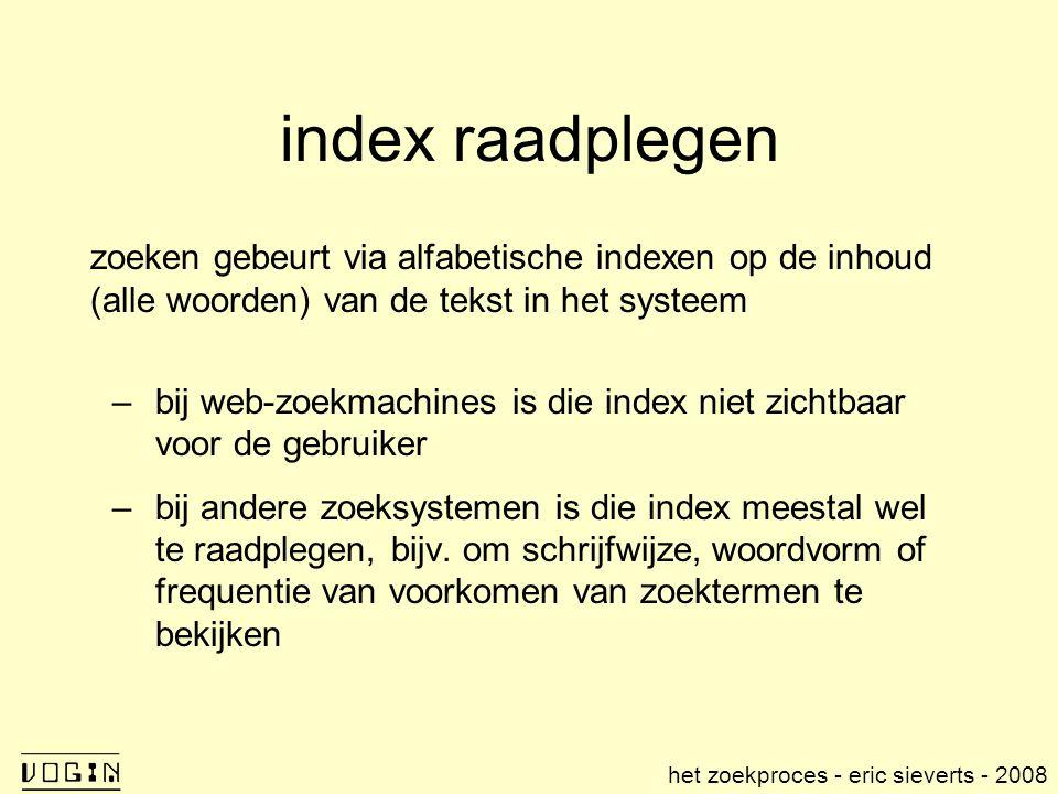 index raadplegen zoeken gebeurt via alfabetische indexen op de inhoud (alle woorden) van de tekst in het systeem –bij web-zoekmachines is die index niet zichtbaar voor de gebruiker –bij andere zoeksystemen is die index meestal wel te raadplegen, bijv.