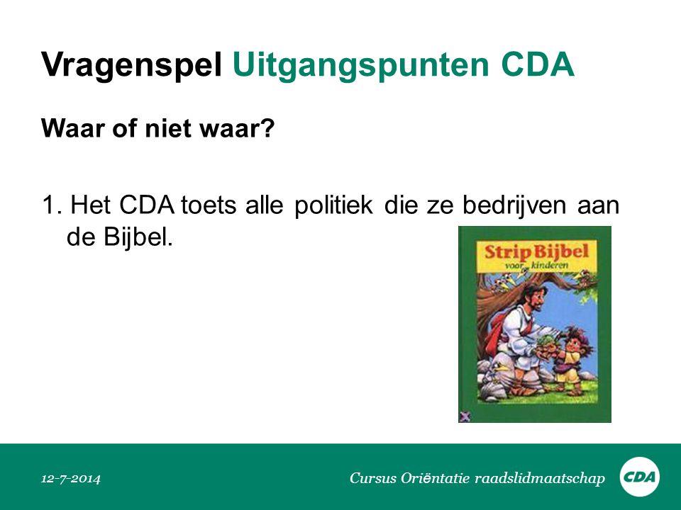 Vragenspel Uitgangspunten CDA Waar of niet waar? 1. Het CDA toets alle politiek die ze bedrijven aan de Bijbel. 12-7-2014 Cursus Ori ë ntatie raadslid