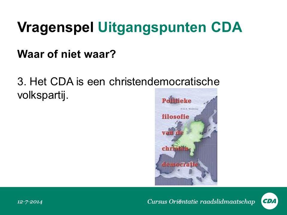 Vragenspel Uitgangspunten CDA Waar of niet waar? 3. Het CDA is een christendemocratische volkspartij. 12-7-2014 Cursus Ori ë ntatie raadslidmaatschap