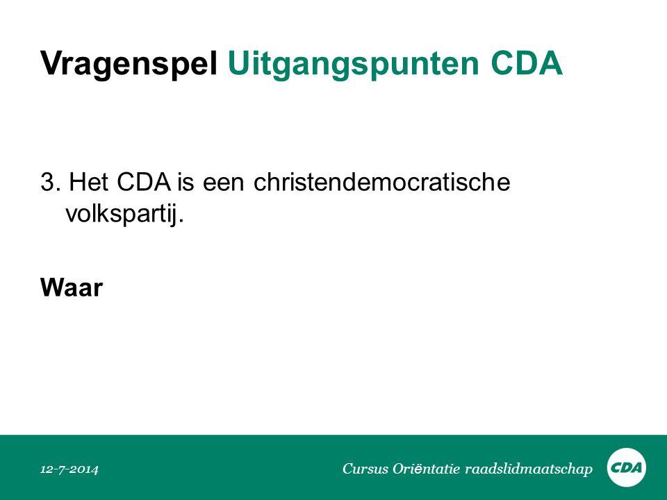 Vragenspel Uitgangspunten CDA 3. Het CDA is een christendemocratische volkspartij. Waar 12-7-2014 Cursus Ori ë ntatie raadslidmaatschap