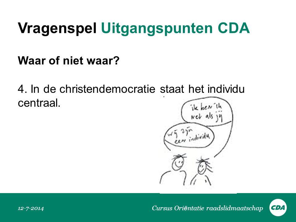 Vragenspel Uitgangspunten CDA Waar of niet waar? 4. In de christendemocratie staat het individu centraal. 12-7-2014 Cursus Ori ë ntatie raadslidmaatsc