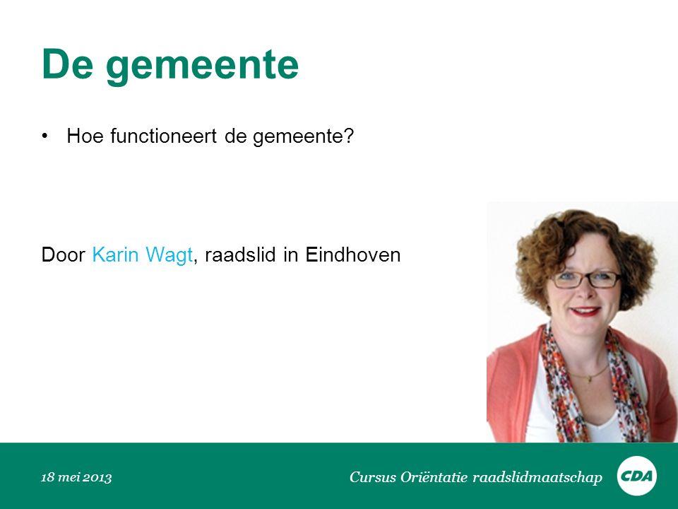 De gemeente Hoe functioneert de gemeente? Door Karin Wagt, raadslid in Eindhoven 18 mei 2013 Cursus Oriëntatie raadslidmaatschap