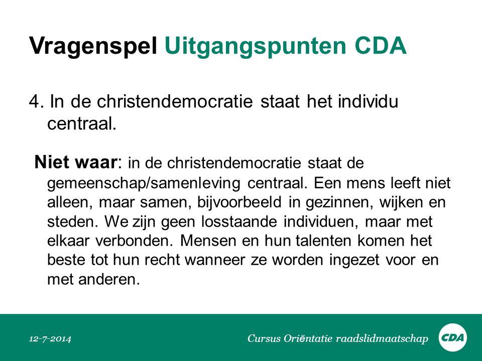 Vragenspel Uitgangspunten CDA 4. In de christendemocratie staat het individu centraal. Niet waar: in de christendemocratie staat de gemeenschap/samenl