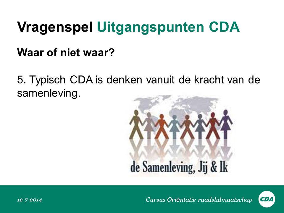 Vragenspel Uitgangspunten CDA Waar of niet waar? 5. Typisch CDA is denken vanuit de kracht van de samenleving. 12-7-2014 Cursus Ori ë ntatie raadslidm