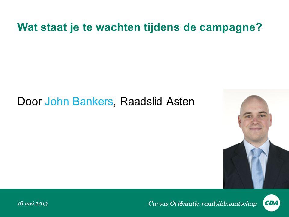 Wat staat je te wachten tijdens de campagne? Door John Bankers, Raadslid Asten 18 mei 2013 Cursus Ori ë ntatie raadslidmaatschap