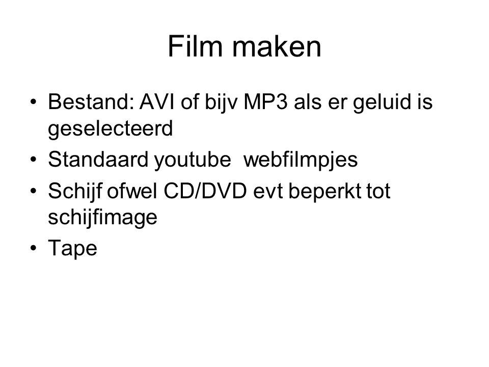 Film maken Bestand: AVI of bijv MP3 als er geluid is geselecteerd Standaard youtube webfilmpjes Schijf ofwel CD/DVD evt beperkt tot schijfimage Tape