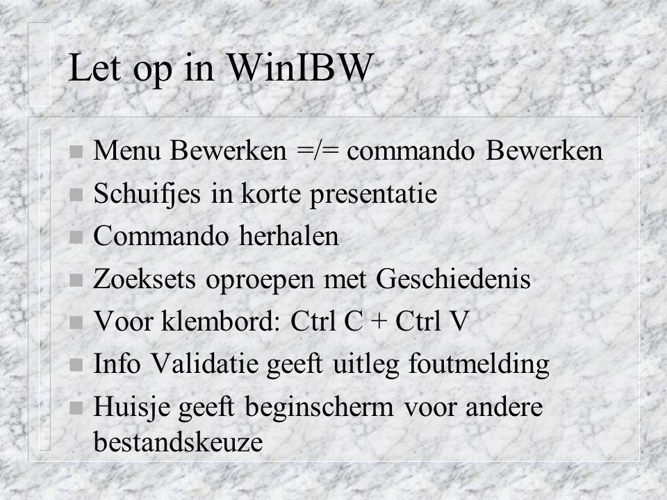 Let op in WinIBW n Menu Bewerken =/= commando Bewerken n Schuifjes in korte presentatie n Commando herhalen n Zoeksets oproepen met Geschiedenis n Voo