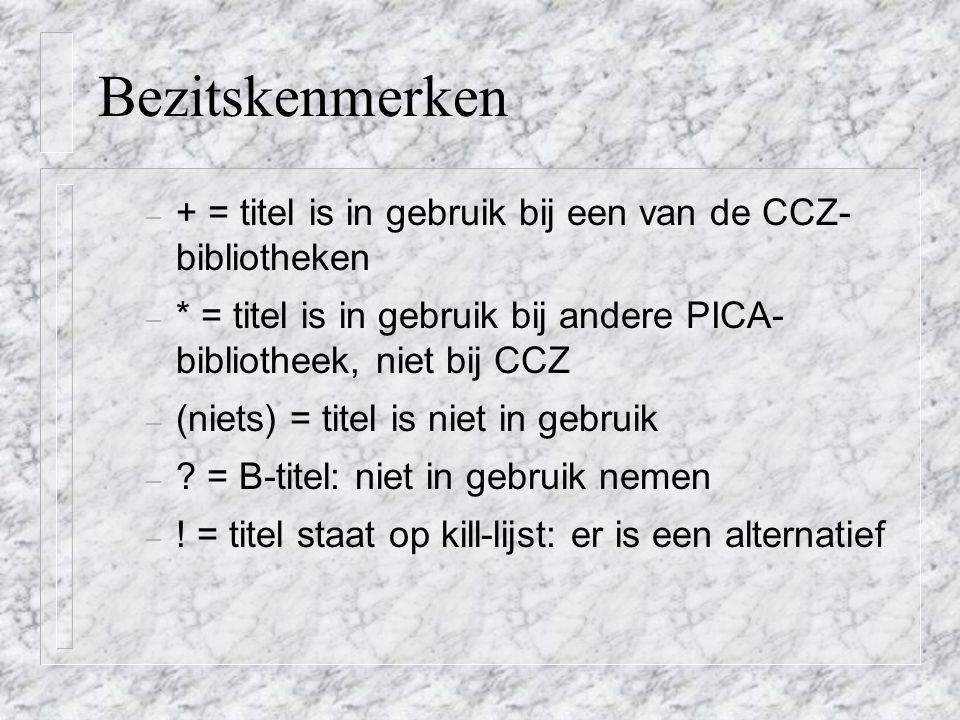 Bezitskenmerken – + = titel is in gebruik bij een van de CCZ- bibliotheken – * = titel is in gebruik bij andere PICA- bibliotheek, niet bij CCZ – (niets) = titel is niet in gebruik – .