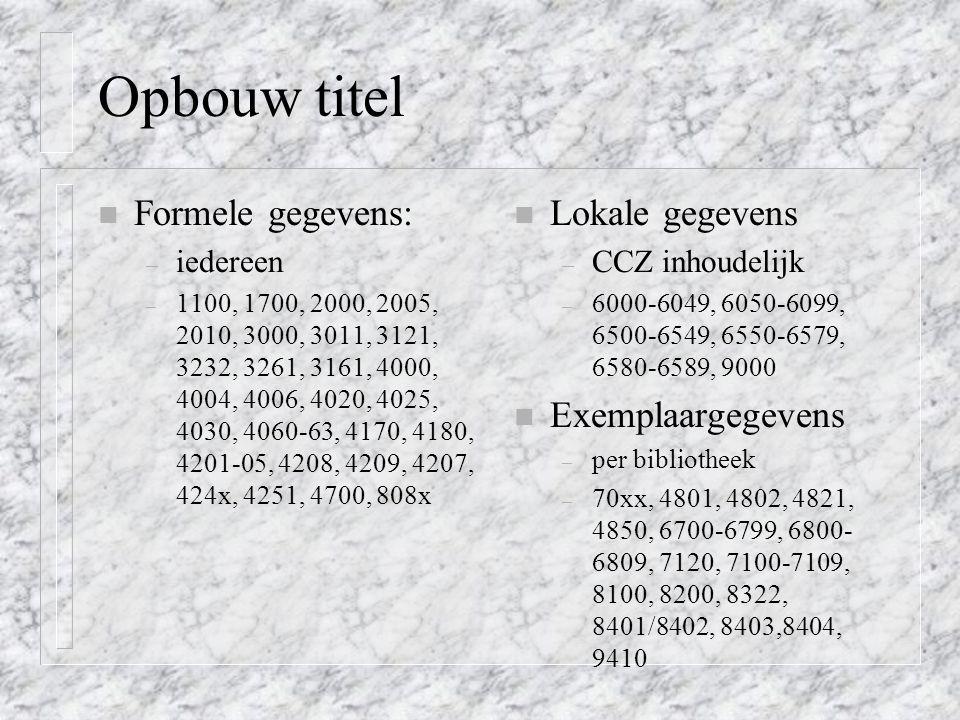 Opbouw titel n Formele gegevens: – iedereen – 1100, 1700, 2000, 2005, 2010, 3000, 3011, 3121, 3232, 3261, 3161, 4000, 4004, 4006, 4020, 4025, 4030, 4060-63, 4170, 4180, 4201-05, 4208, 4209, 4207, 424x, 4251, 4700, 808x n Lokale gegevens – CCZ inhoudelijk – 6000-6049, 6050-6099, 6500-6549, 6550-6579, 6580-6589, 9000 n Exemplaargegevens – per bibliotheek – 70xx, 4801, 4802, 4821, 4850, 6700-6799, 6800- 6809, 7120, 7100-7109, 8100, 8200, 8322, 8401/8402, 8403,8404, 9410