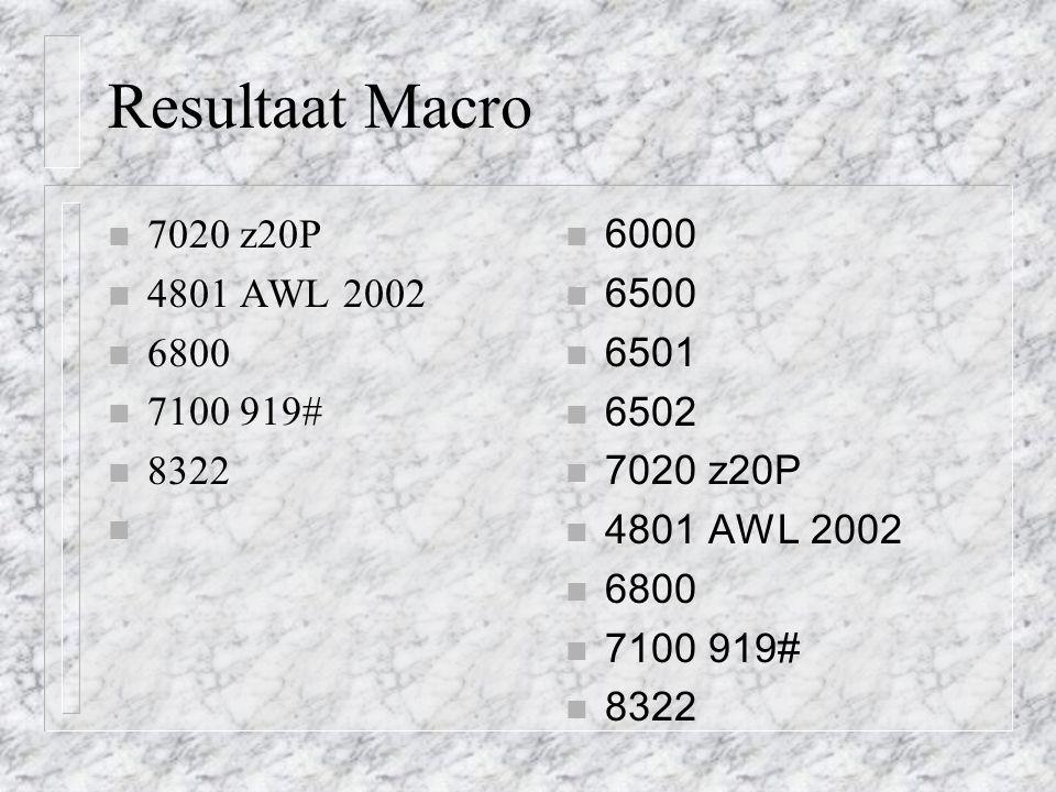 Resultaat Macro n 7020 z20P n 4801 AWL 2002 n 6800 n 7100 919# n 8322 n 6000 n 6500 n 6501 n 6502 n 7020 z20P n 4801 AWL 2002 n 6800 n 7100 919# n 832