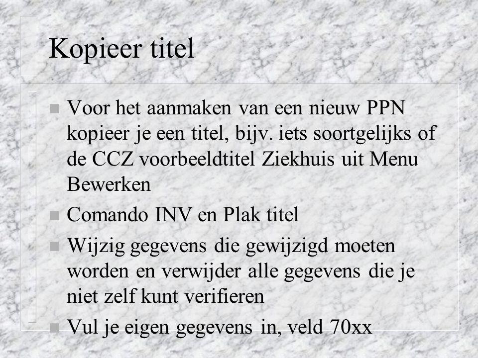 Kopieer titel n Voor het aanmaken van een nieuw PPN kopieer je een titel, bijv. iets soortgelijks of de CCZ voorbeeldtitel Ziekhuis uit Menu Bewerken