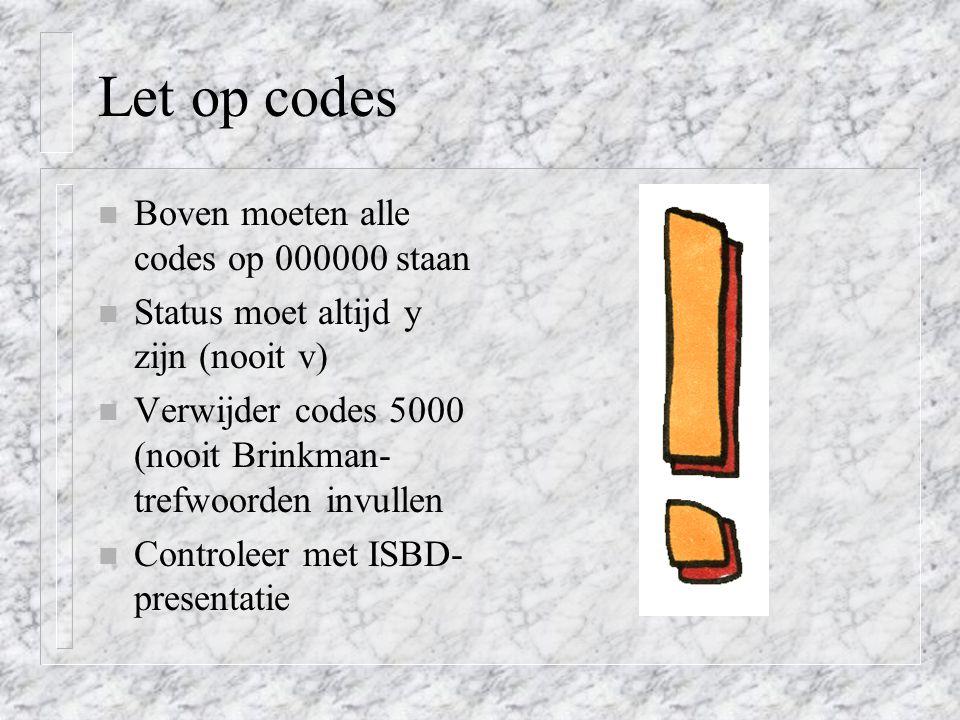 Let op codes n Boven moeten alle codes op 000000 staan n Status moet altijd y zijn (nooit v) n Verwijder codes 5000 (nooit Brinkman- trefwoorden invullen n Controleer met ISBD- presentatie