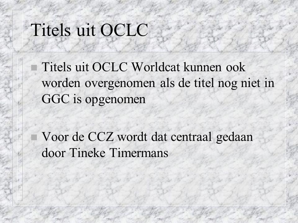 Titels uit OCLC n Titels uit OCLC Worldcat kunnen ook worden overgenomen als de titel nog niet in GGC is opgenomen n Voor de CCZ wordt dat centraal gedaan door Tineke Timermans